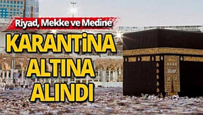 Mekke, Medine ve Riyad karantinaya alındı
