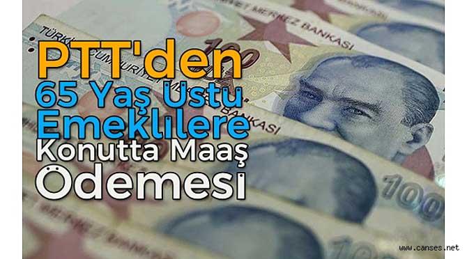 PTT'DEN 65 YAŞ ÜSTÜ EMEKLİLERE KONUTTA MAAŞ ÖDEMESİ