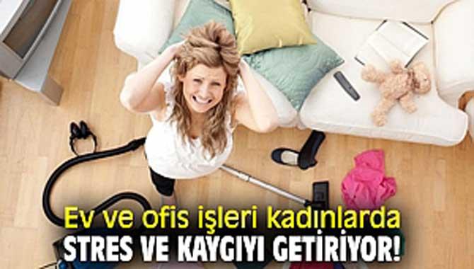Ev ve ofis işleri kadınlarda stres ve kaygıyı getiriyor!