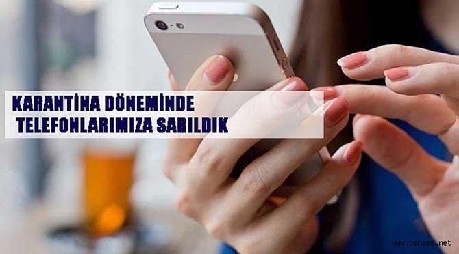KARANTİNA DÖNEMİNDE TELEFONLARIMIZA SARILDIK