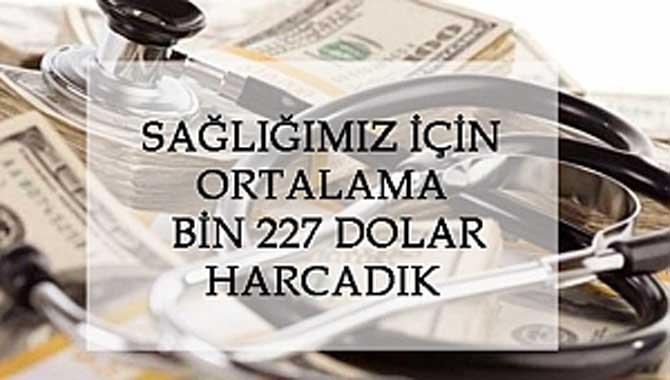 SAĞLIĞIMIZ İÇİN ORTALAMA BİN 227 DOLAR HARCADIK