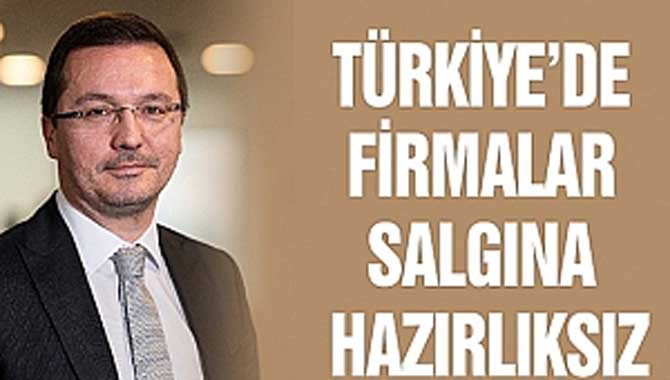 TÜRKİYE'DE FİRMALAR SALGINA HAZIRLIKSIZ
