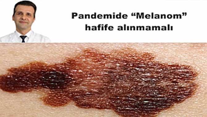 Pandemide 'Melanom' hafife alınmamalı