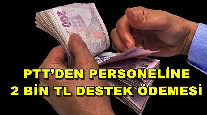 PTT'DEN PERSONELİNE 2 BİN TL DESTEK ÖDEMESİ