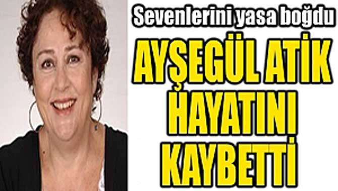 Usta tiyatrocu Ayşegül Atik hayatını kaybetti