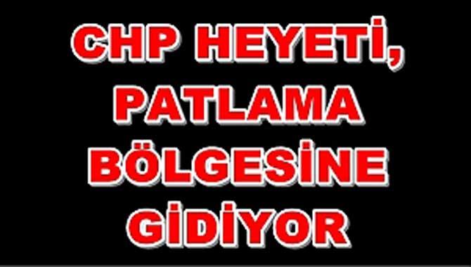 CHP HEYETİ, PATLAMA BÖLGESİNE GİDİYOR